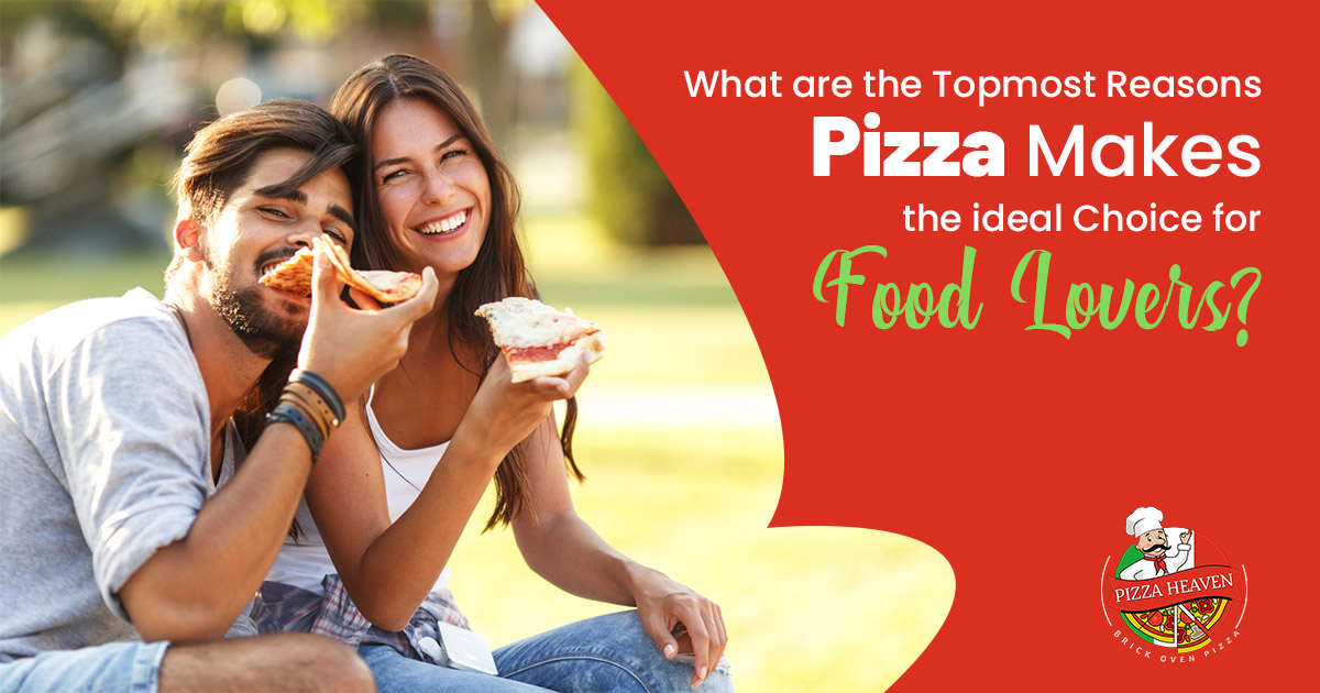 What are the topmost reasons pizza makes the ideal choice for food lovers