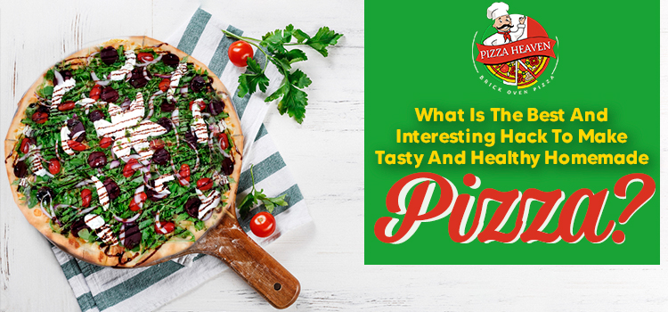 What is the best and interesting hack to make tasty and healthy homemade pizza?