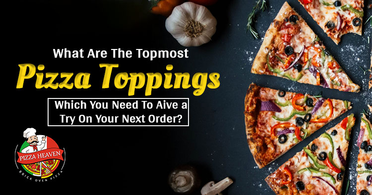 What are the topmost pizza toppings which you need to give a try on your next order