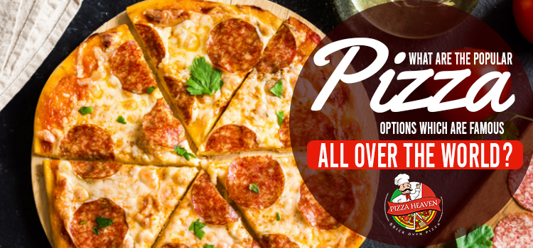 What are the popular pizza options which are famous all over the world?