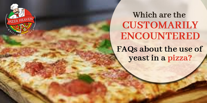 Which are the customarily encountered FAQs about the use of yeast in a pizza?