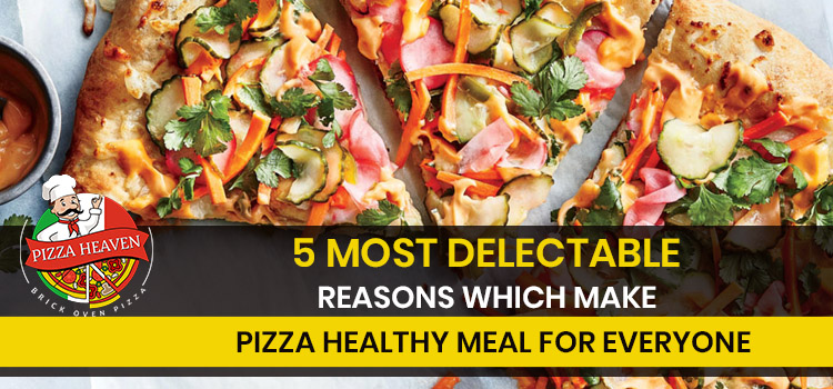 5 most delectable reasons which make pizza healthy meal for everyone