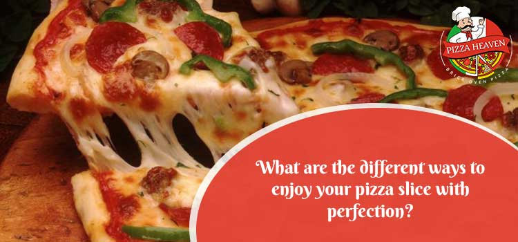 What are the different ways to enjoy your pizza slice with perfection?